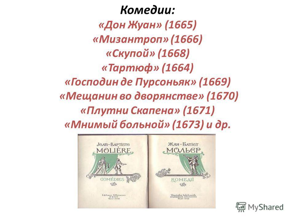 Комедии: «Дон Жуан» (1665) «Мизантроп» (1666) «Скупой» (1668) «Тартюф» (1664) «Господин де Пурсоньяк» (1669) «Мещанин во дворянстве» (1670) «Плутни Скапена» (1671) «Мнимый больной» (1673) и др.
