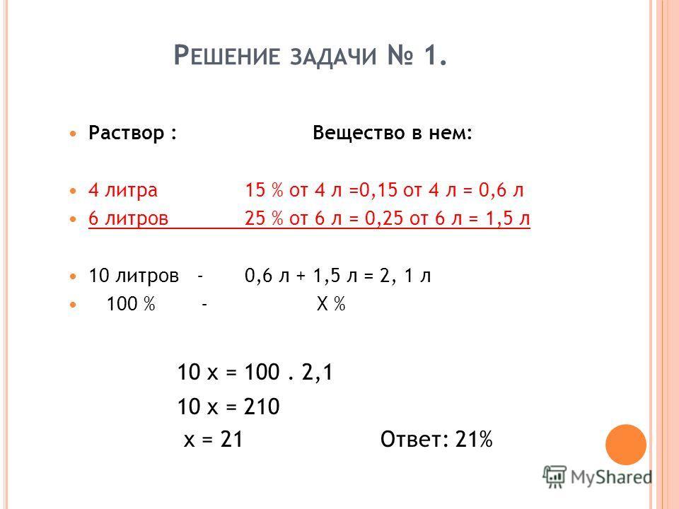 Р ЕШЕНИЕ ЗАДАЧИ 1. Раствор :Вещество в нем: 4 литра 15 % от 4 л =0,15 от 4 л = 0,6 л 6 литров 25 % от 6 л = 0,25 от 6 л = 1,5 л 10 литров -0,6 л + 1,5 л = 2, 1 л 100 % - X % 10 x = 100. 2,1 10 x = 210 x = 21Ответ: 21%