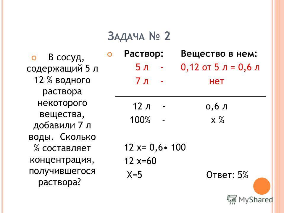 З АДАЧА 2 В сосуд, содержащий 5 л 12 % водного раствора некоторого вещества, добавили 7 л воды. Сколько % составляет концентрация, получившегося раствора? Раствор: Вещество в нем: 5 л - 0,12 от 5 л = 0,6 л 7 л - нет ______________________________ 12