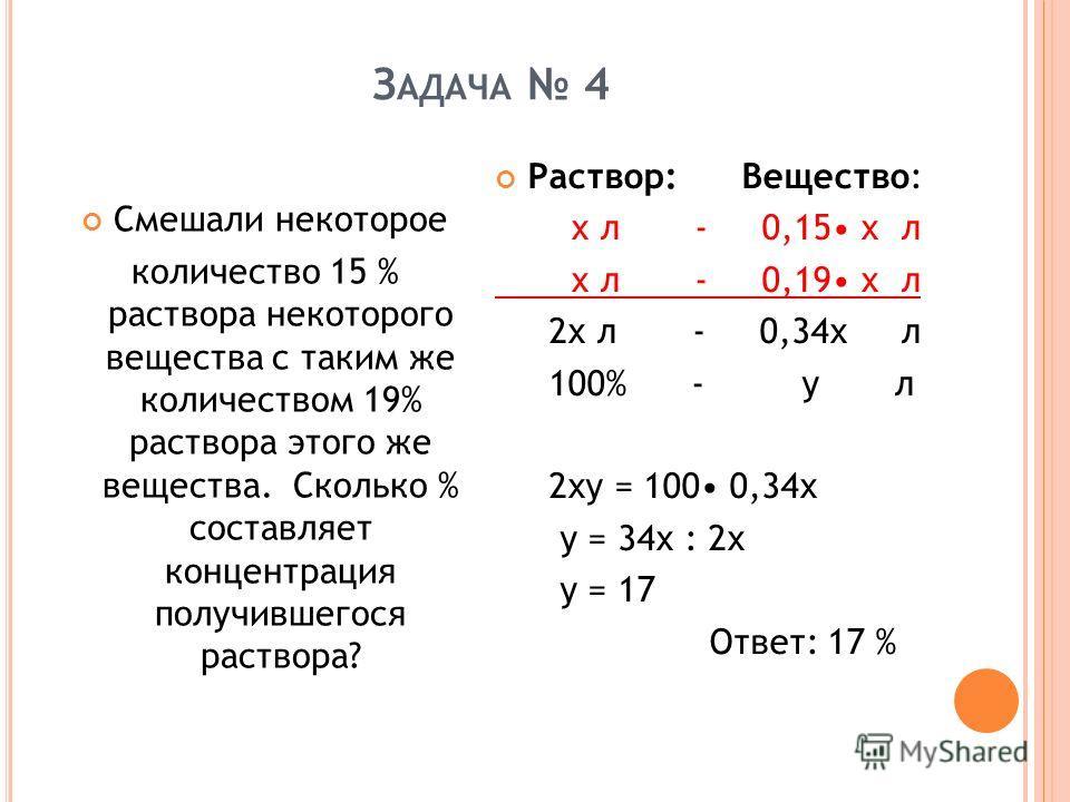 З АДАЧА 4 Смешали некоторое количество 15 % раствора некоторого вещества с таким же количеством 19% раствора этого же вещества. Сколько % составляет концентрация получившегося раствора? Раствор: Вещество: х л - 0,15 х л х л - 0,19 х л 2 х л - 0,34 х