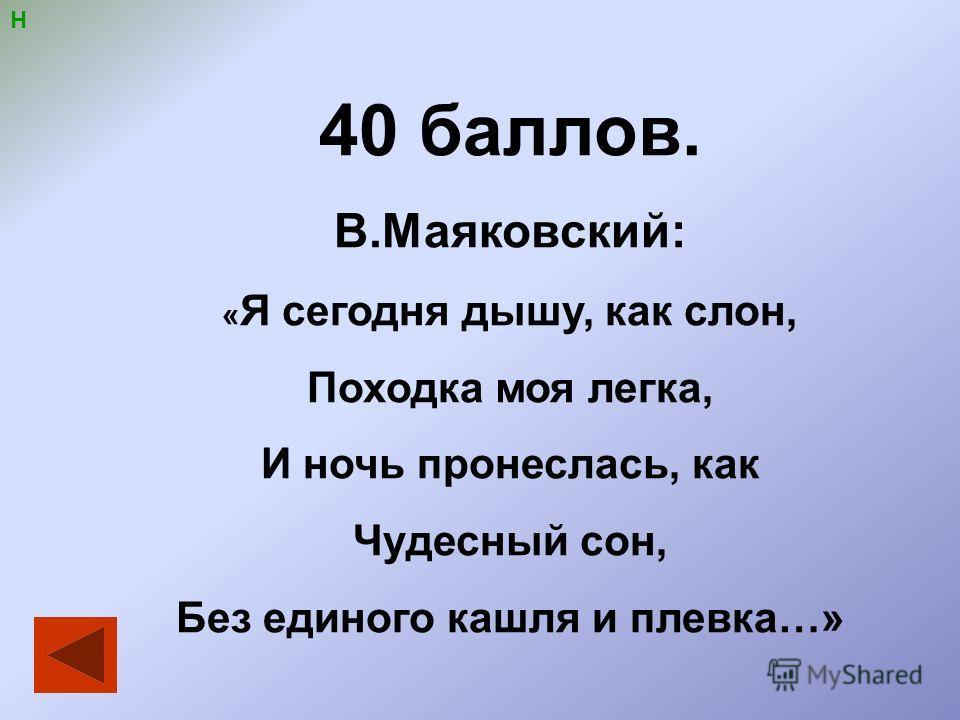 Н 40 баллов. В.Маяковский: « Я сегодня дышу, как слон, Походка моя легка, И ночь пронеслась, как Чудесный сон, Без единого кашля и плевка…»