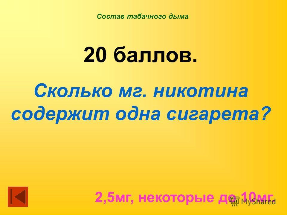 Состав табачного дыма 20 баллов. Сколько мг. никотина содержит одна сигарета? 2,5 мг, некоторые до 10 мг.