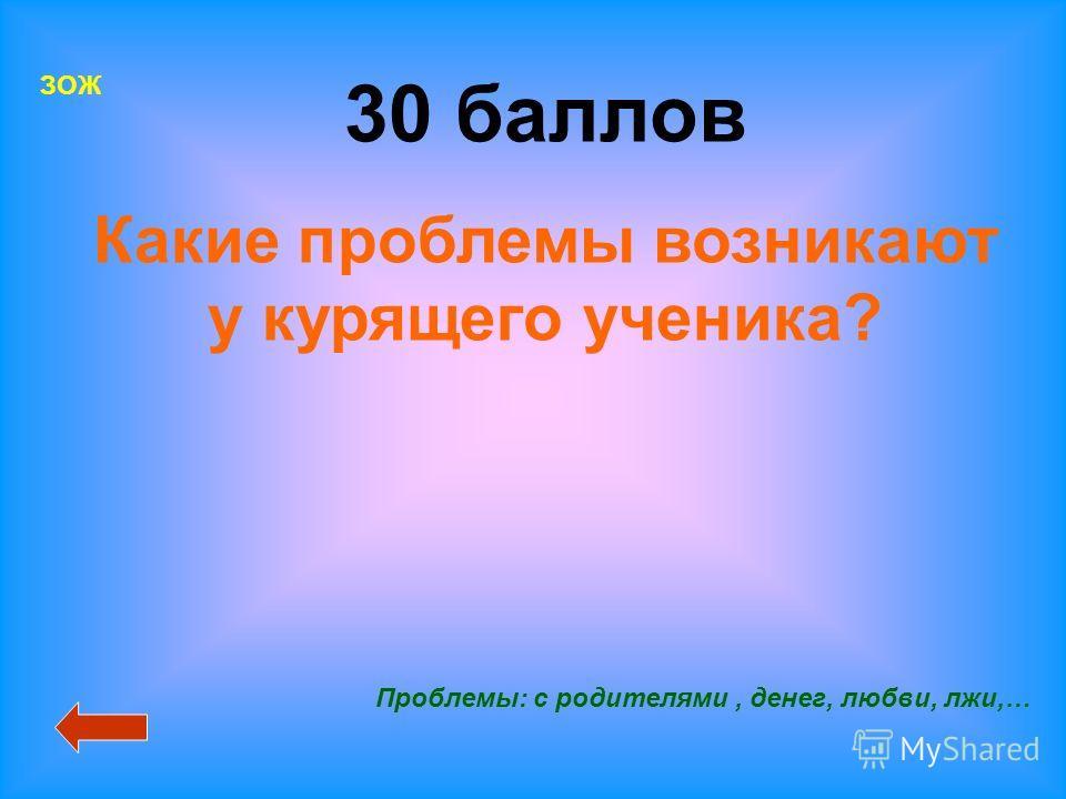 ЗОЖ 30 баллов Какие проблемы возникают у курящего ученика? Проблемы: с родителями, денег, любви, лжи,…