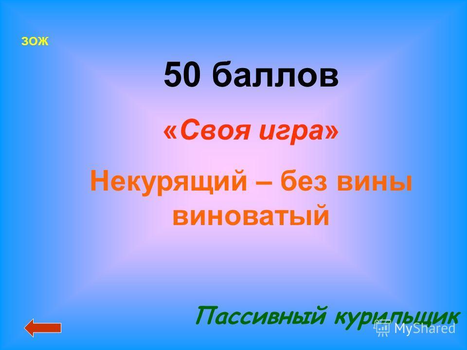 50 баллов «Своя игра» Некурящий – без вины виноватый Пассивный курильщик