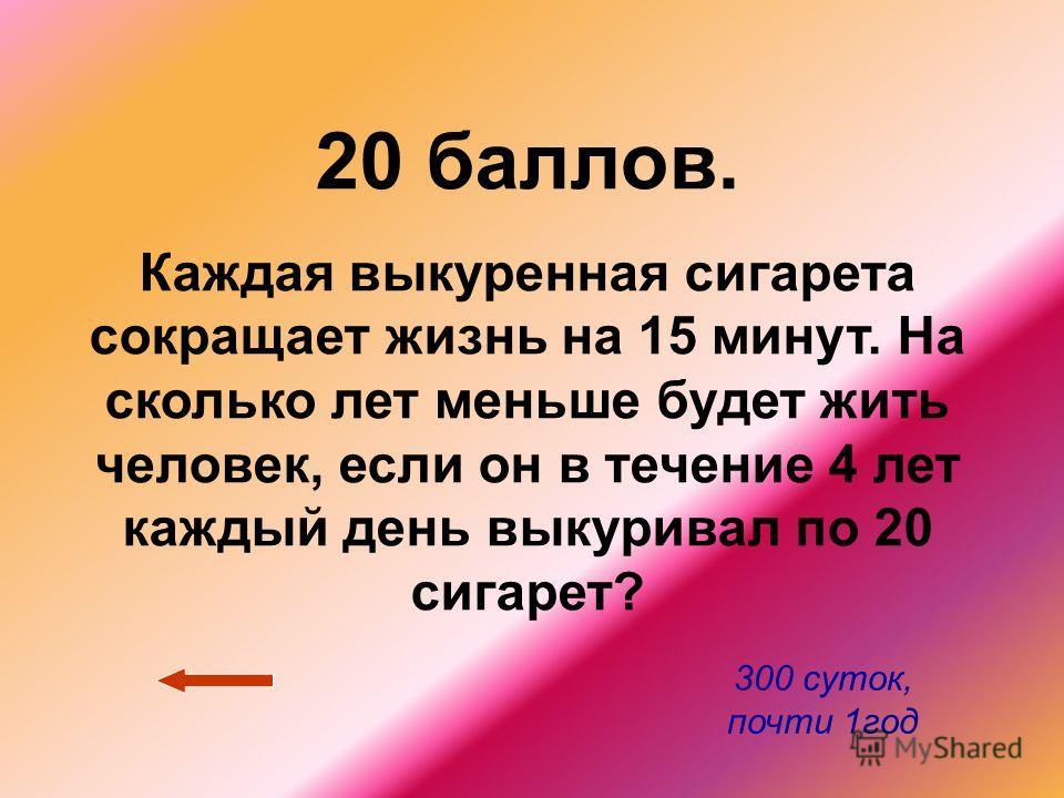 20 баллов. Каждая выкуренная сигарета сокращает жизнь на 15 минут. На сколько лет меньше будет жить человек, если он в течение 4 лет каждый день выкуривал по 20 сигарет? 300 суток, почти 1 год