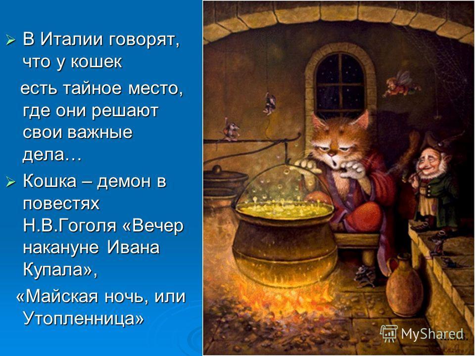 В Италии говорят, что у кошек В Италии говорят, что у кошек есть тайное место, где они решают свои важные дела… есть тайное место, где они решают свои важные дела… Кошка – демон в повестях Н.В.Гоголя «Вечер накануне Ивана Купала», Кошка – демон в пов