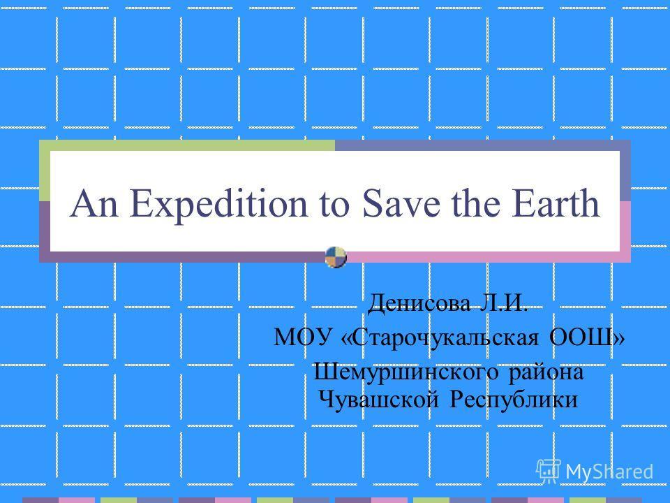 An Expedition to Save the Earth Денисова Л.И. МОУ «Старочукальская ООШ» Шемуршинского района Чувашской Республики