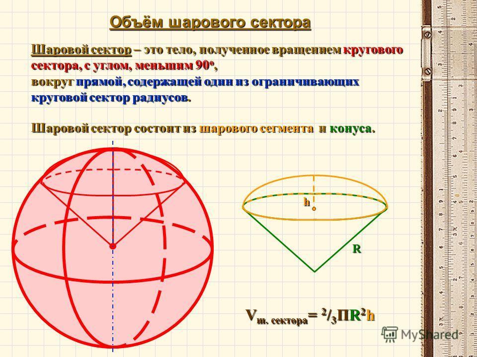 Объём шарового сектора V ш. сектора = 2 / 3 ПR 2 h Шаровой сектор – это тело, полученное вращением кругового сектора, с углом, меньшим 90 о, вокруг прямой, содержащей один из ограничивающих круговой сектор радиусов. Шаровой сектор состоит из шарового