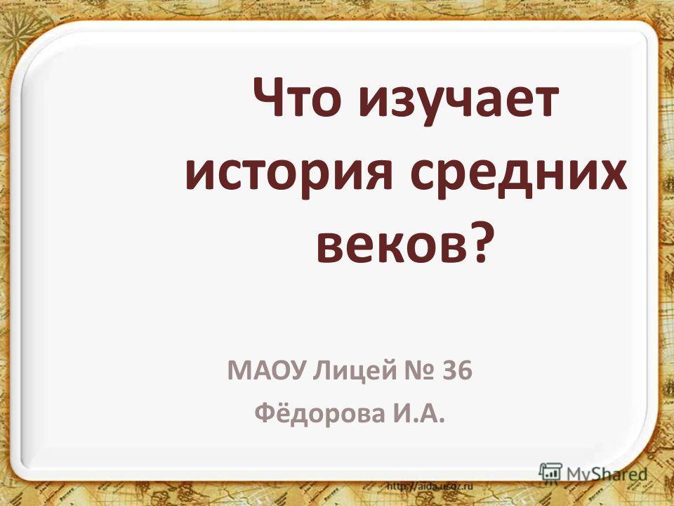 Что изучает история средних веков? МАОУ Лицей 36 Фёдорова И.А.