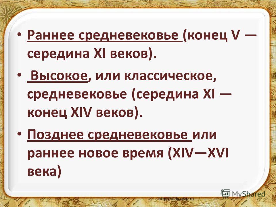 Раннее средневековье (конец V середина XI веков). Высокое, или классическое, средневековье (середина XI конец XIV веков). Позднее средневековье или раннее новое время (XIVXVI века)