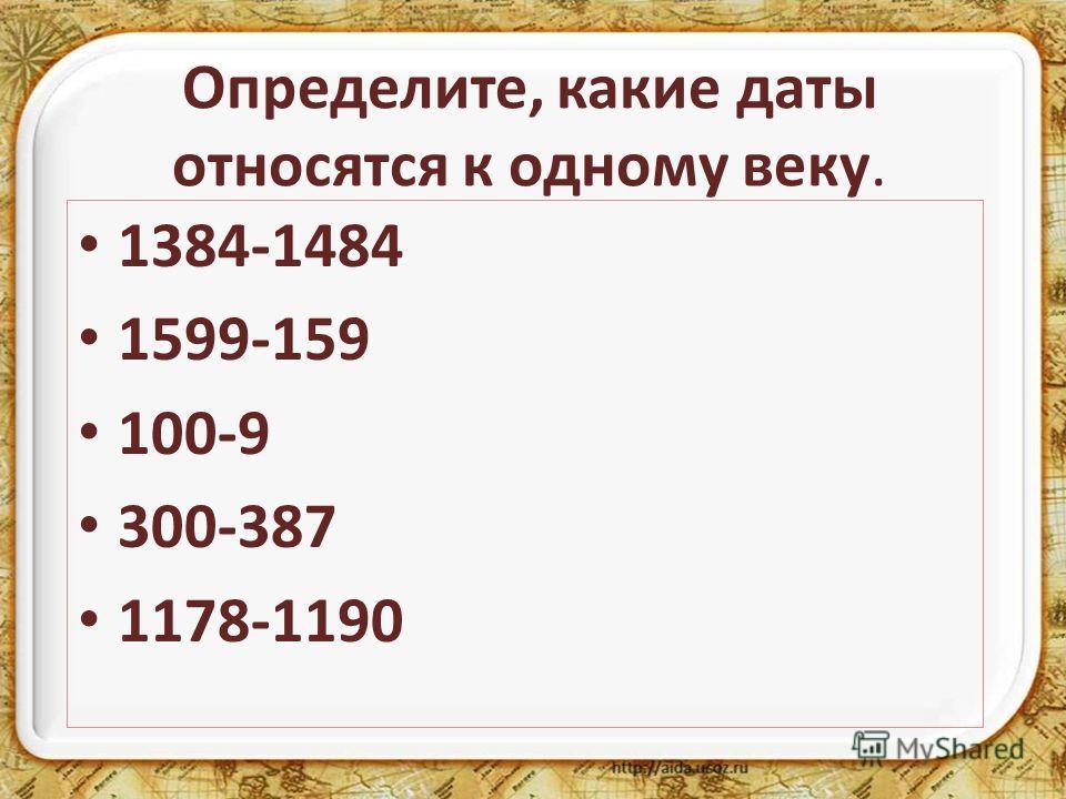 Определите, какие даты относятся к одному веку. 1384-1484 1599-159 100-9 300-387 1178-1190