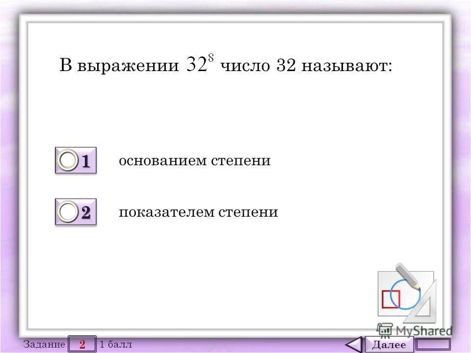 Далее 2 Задание 1 балл 1111 1111 2222 2222 В выражении число 32 называют: основанием степени показателем степени