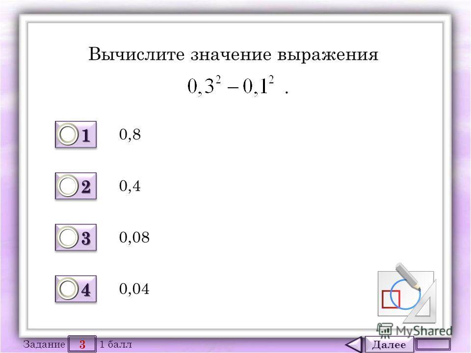 Далее 3 Задание 1 балл 1111 1111 2222 2222 3333 3333 4444 4444 Вычислите значение выражения. 0,8 0,04 0,08 0,4