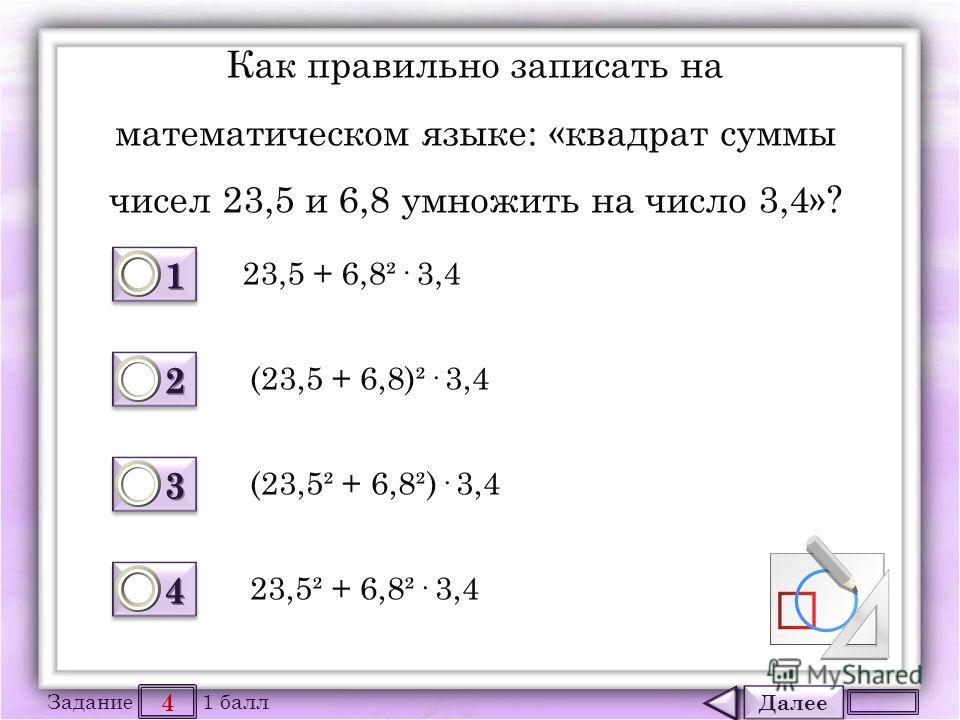 Далее 4 Задание 1 балл 1111 1111 2222 2222 3333 3333 4444 4444 Как правильно записать на математическом языке: «квадрат суммы чисел 23,5 и 6,8 умножить на число 3,4»? 23,5 + 6,8²· 3,4 (23,5 + 6,8)²· 3,4 (23,5² + 6,8²)· 3,4 23,5² + 6,8²· 3,4