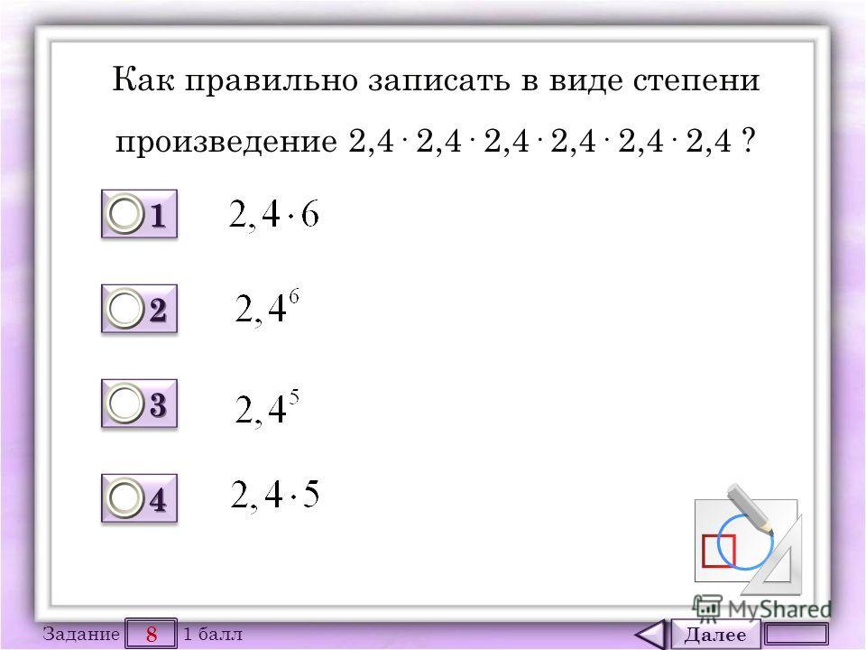Далее 8 Задание 1 балл 1111 1111 2222 2222 3333 3333 4444 4444 Как правильно записать в виде степени произведение 2,4· 2,4· 2,4· 2,4· 2,4· 2,4 ?