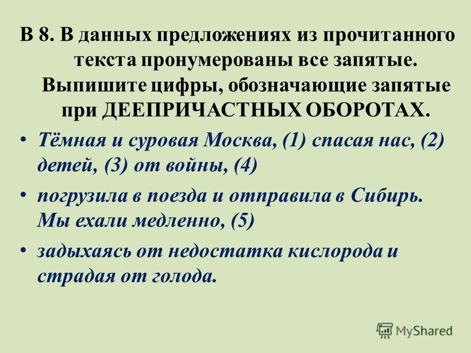 В 8. В данных предложениях из прочитанного текста пронумерованы все запятые. Выпишите цифры, обозначающие запятые при ДЕЕПРИЧАСТНЫХ ОБОРОТАХ. Тёмная и суровая Москва, (1) спасая нас, (2) детей, (3) от войны, (4) погрузила в поезда и отправила в Сибир