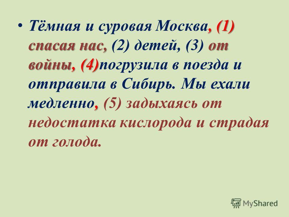 , (1) спасая нас, от войны, (4), Тёмная и суровая Москва, (1) спасая нас, (2) детей, (3) от войны, (4)погрузила в поезда и отправила в Сибирь. Мы ехали медленно, (5) задыхаясь от недостатка кислорода и страдая от голода.