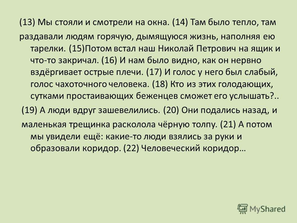 (13) Мы стояли и смотрели на окна. (14) Там было тепло, там раздавали людям горячую, дымящуюся жизнь, наполняя ею тарелки. (15)Потом встал наш Николай Петрович на ящик и что-то закричал. (16) И нам было видно, как он нервно вздёргивает острые плечи.