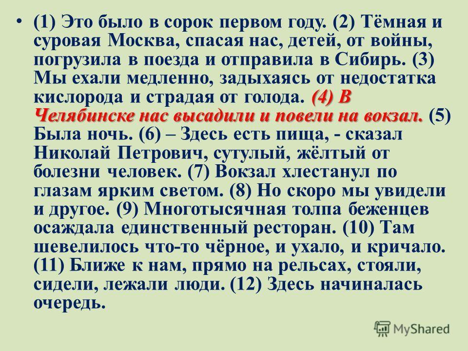 (4) В Челябинске нас высадили и повели на вокзал. (1) Это было в сорок первом году. (2) Тёмная и суровая Москва, спасая нас, детей, от войны, погрузила в поезда и отправила в Сибирь. (3) Мы ехали медленно, задыхаясь от недостатка кислорода и страдая