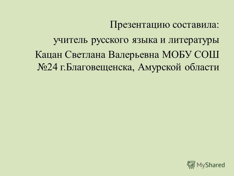 Презентацию составила: учитель русского языка и литературы Кацан Светлана Валерьевна МОБУ СОШ 24 г.Благовещенска, Амурской области