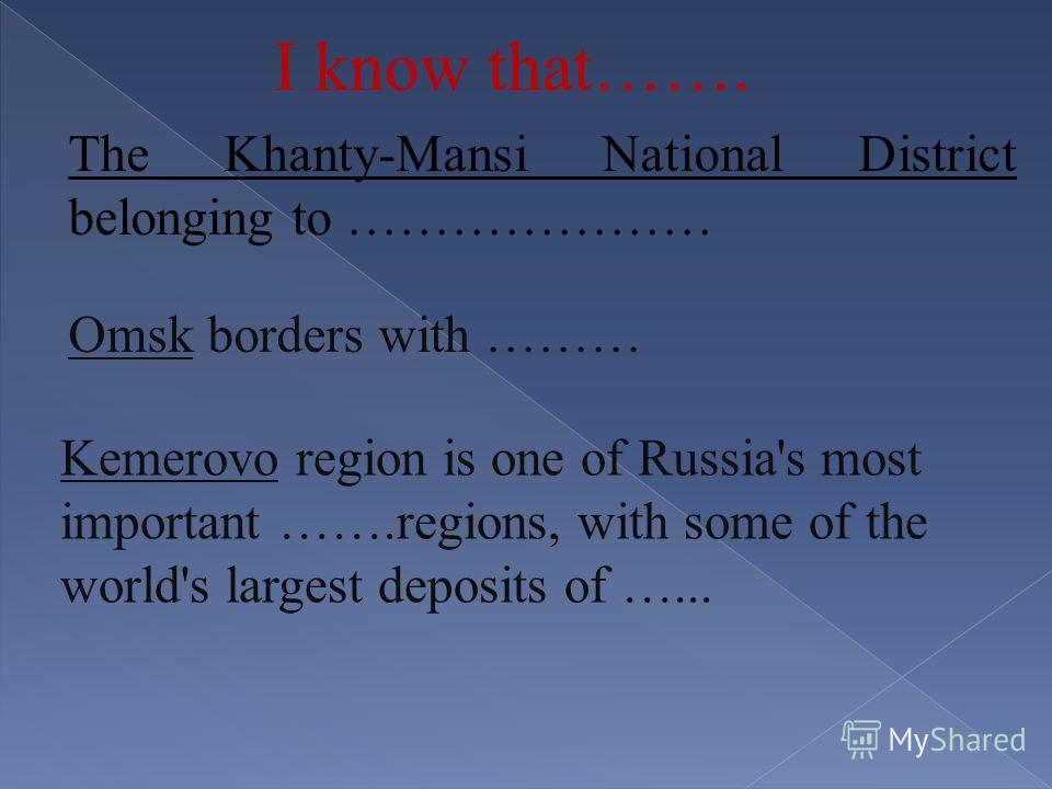 The Khanty-Mansi National District belonging to ………………… Omsk borders with ……… Kemerovo region is one of Russia's most important …….regions, with some of the world's largest deposits of …... I know that…….