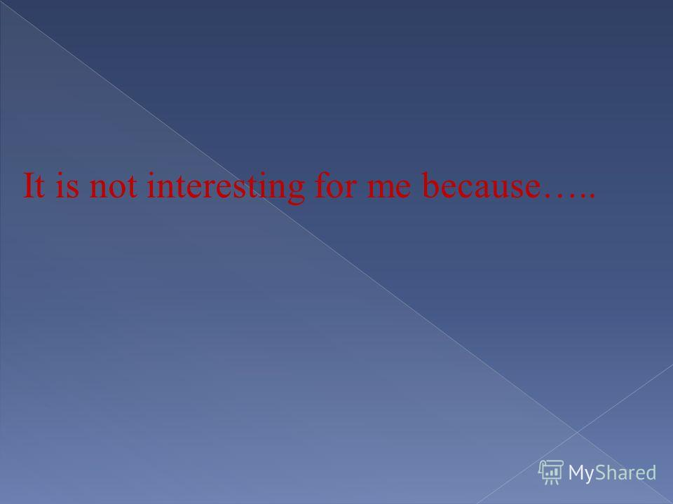 It is not interesting for me because…..