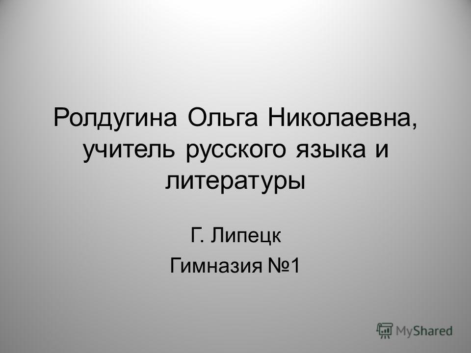 Ролдугина Ольга Николаевна, учитель русского языка и литературы Г. Липецк Гимназия 1