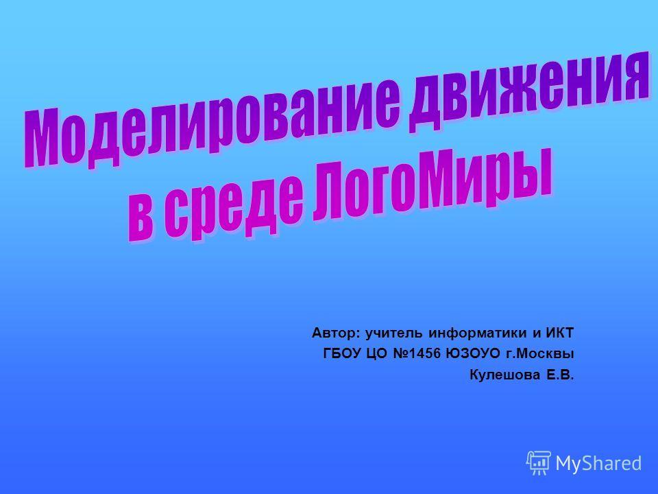 Автор: учитель информатики и ИКТ ГБОУ ЦО 1456 ЮЗОУО г.Москвы Кулешова Е.В.
