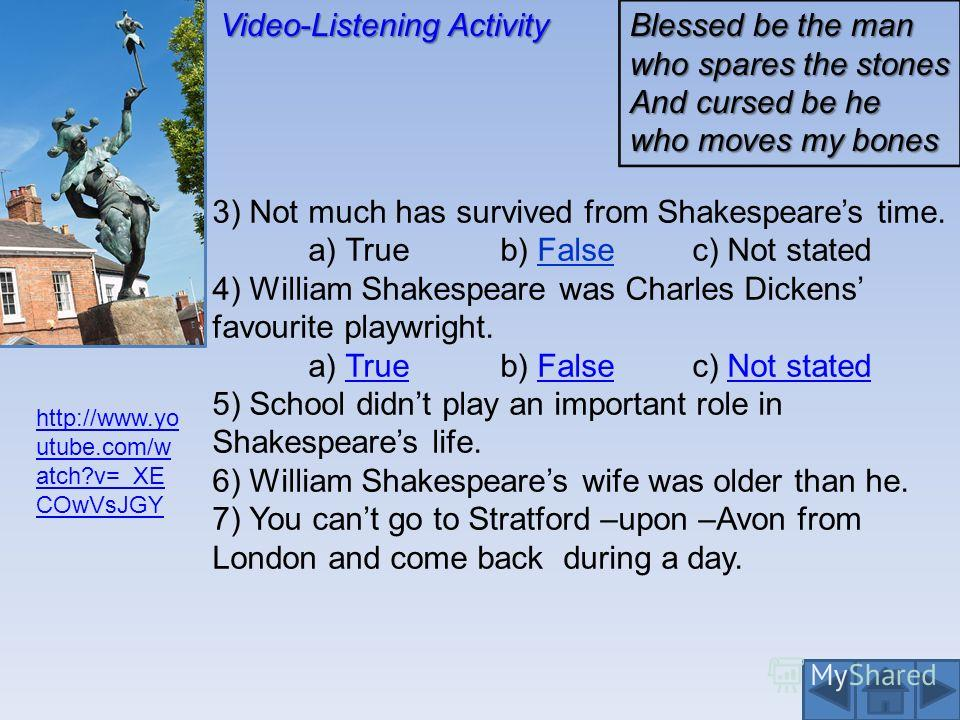 Video-Listening Activity 3) Not much has survived from Shakespeares time. a) Trueb) Falsec) Not stated 4) William Shakespeare was Charles Dickens favourite playwright. a) Trueb) Falsec) Not statedTrueFalseNot stated 5) School didnt play an important