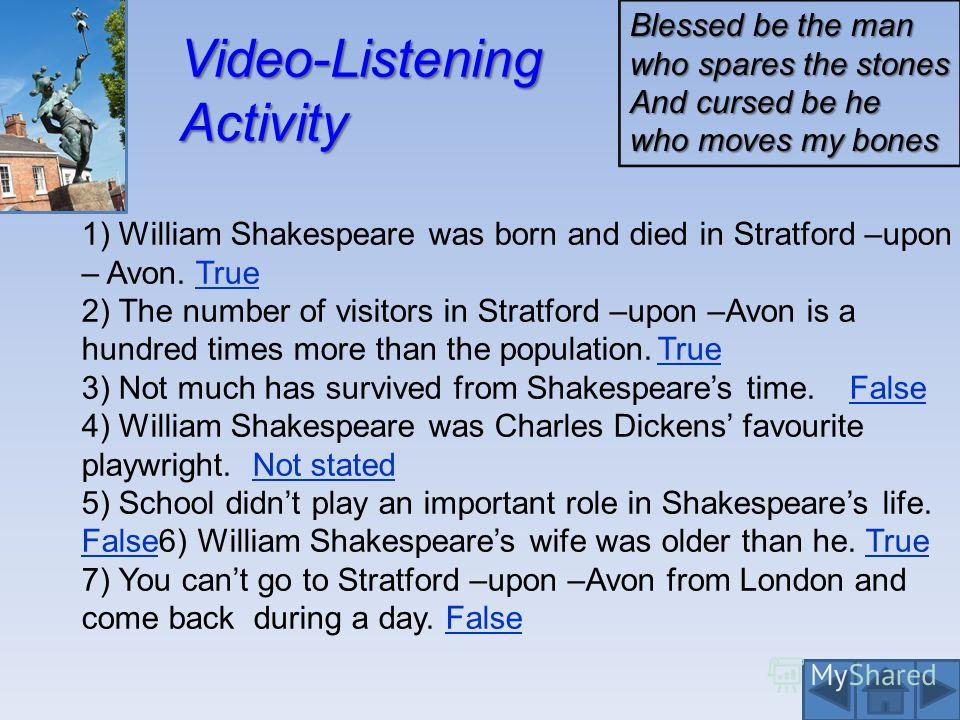 Video-Listening Activity 1) William Shakespeare was born and died in Stratford –upon – Avon. True 2) The number of visitors in Stratford –upon –Avon is a hundred times more than the population.True 3) Not much has survived from Shakespeares time. Fal