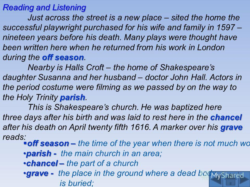 off season Just across the street is a new place – sited the home the successful playwright purchased for his wife and family in 1597 – nineteen years before his death. Many plays were thought have been written here when he returned from his work in