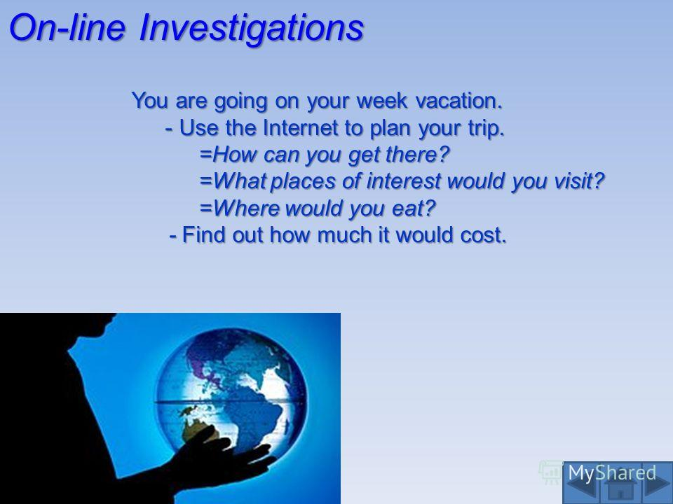 On-line Investigations You are going on your week vacation. - Use the Internet to plan your trip. =How can you get there? =What places of interest would you visit? =Where would you eat? - Find out how much it would cost. - Find out how much it would