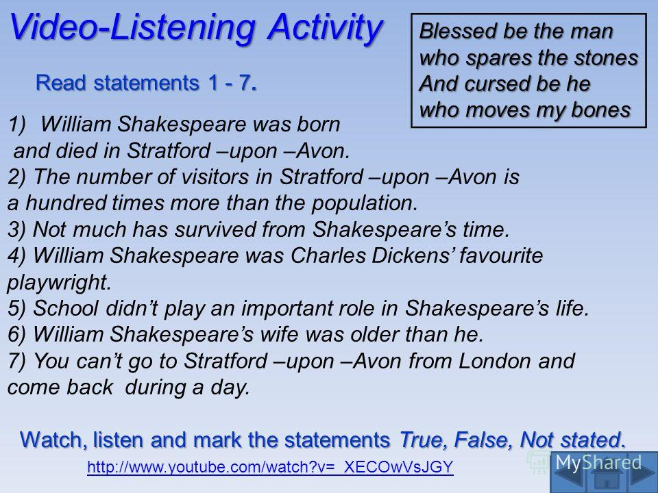 Video-Listening Activity 1)William Shakespeare was born and died in Stratford –upon –Avon. 2) The number of visitors in Stratford –upon –Avon is a hundred times more than the population. 3) Not much has survived from Shakespeares time. 4) William Sha