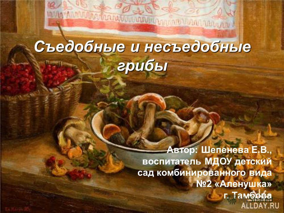 Съедобные и несъедобные грибы Автор: Шепенева Е.В., воспитатель МДОУ детский сад комбинированного вида 2 «Аленушка» г. Тамбова