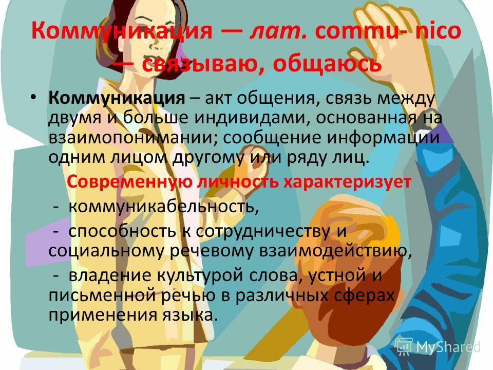 Коммуникация лат. commu- nico связываю, общаюсь Коммуникация – акт общения, связь между двумя и больше индивидами, основанная на взаимопонимании; сообщение информации одним лицом другому или ряду лиц. Современную личность характеризует - коммуникабел