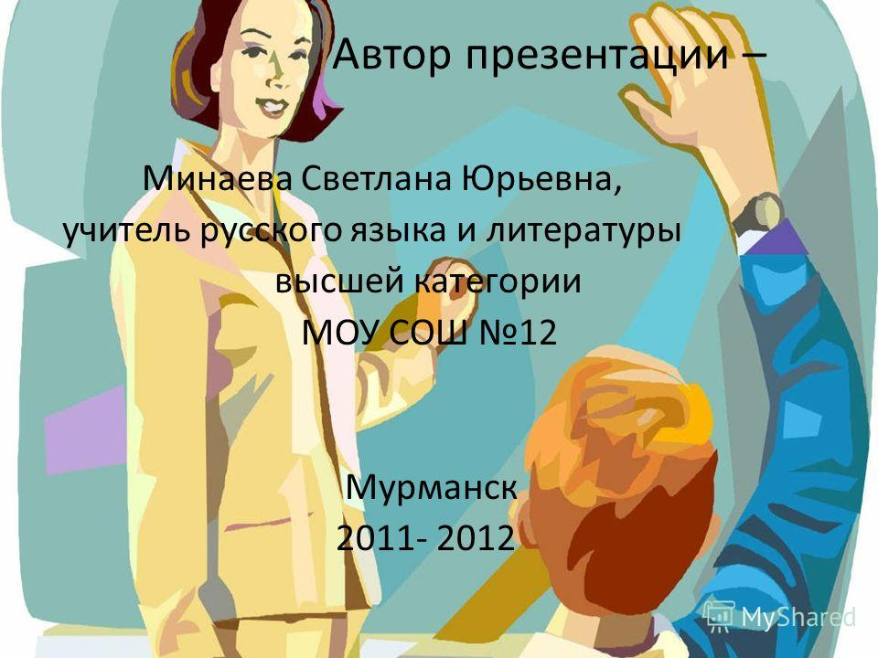 Автор презентации – Минаева Светлана Юрьевна, учитель русского языка и литературы высшей категории МОУ СОШ 12 Мурманск 2011- 2012