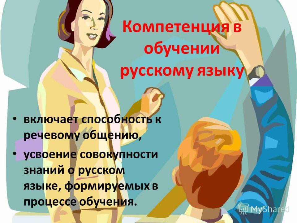 Компетенция в обучении русскому языку включает способность к речевому общению, усвоение совокупности знаний о русском языке, формируемых в процессе обучения.
