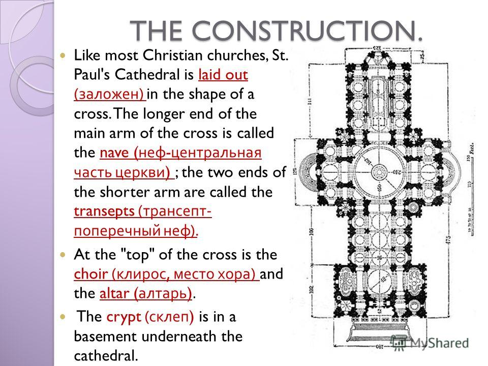 THE CONSTRUCTION. Like most Christian churches, St. Paul's Cathedral is laid out ( заложен ) in the shape of a cross. The longer end of the main arm of the cross is called the nave ( неф - центральная часть церкви ) ; the two ends of the shorter arm
