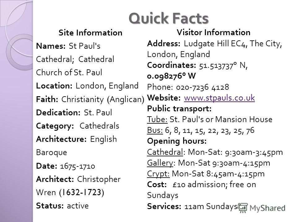 Quick Facts Site Information Names: St Paul's Cathedral; Cathedral Church of St. Paul Location: London, England Faith: Christianity (Anglican) Dedication: St. Paul Category: Cathedrals Architecture: English Baroque Date: 1675-17 10 Architect: Christo