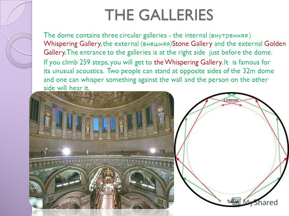 THE GALLERIES. The dome contains three circular galleries - the internal ( внутренняя ) Whispering Gallery, the external ( внешняя )Stone Gallery and the external Golden Gallery. The entrance to the galleries is at the right side just before the dome