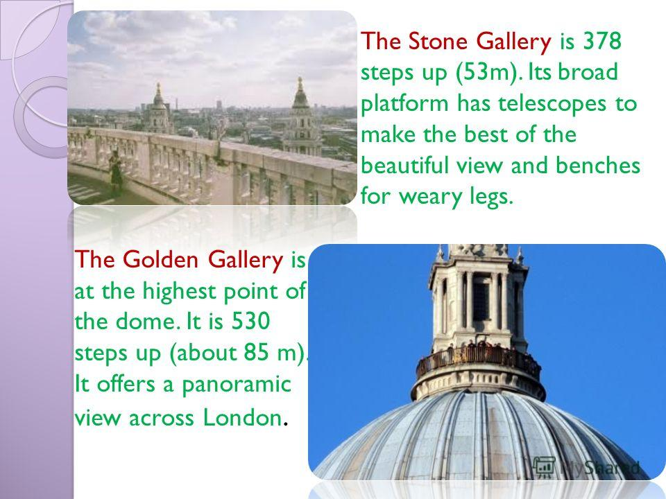 The Golden Gallery is at the highest point of the dome. It is 530 steps up (about 85 m). It offers a panoramic view across London. The Stone Gallery is 378 steps up (53m). Its broad platform has telescopes to make the best of the beautiful view and b
