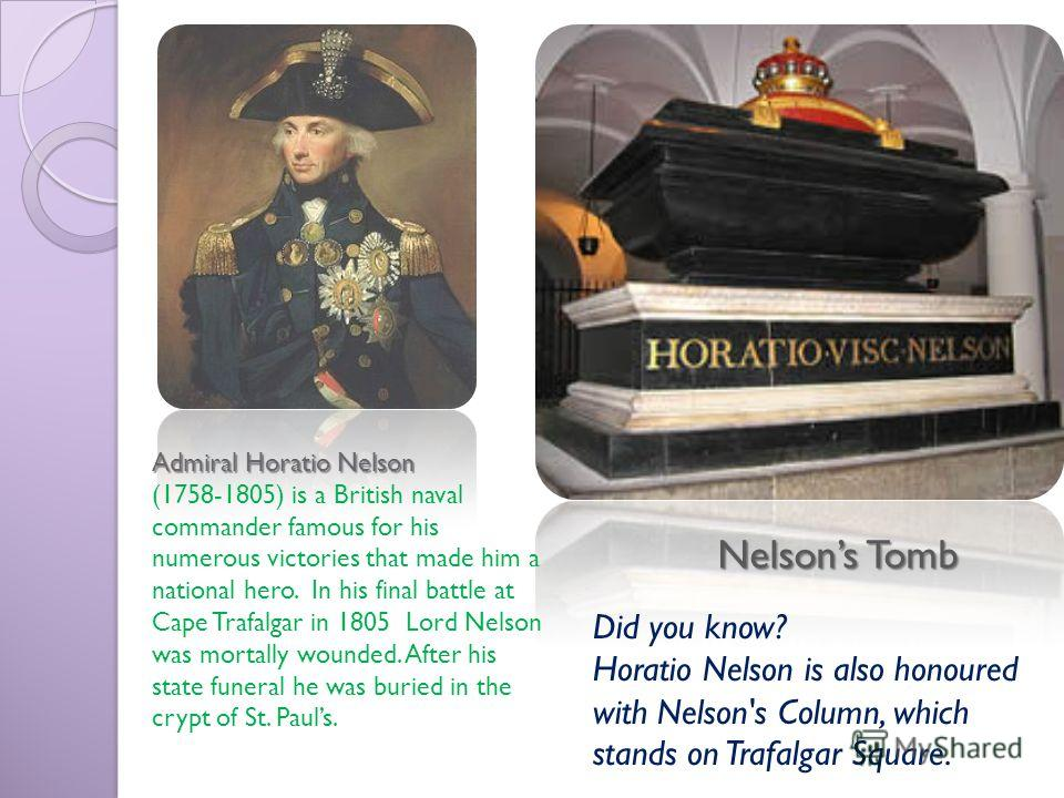 Nelsons Tomb Admiral Horatio Nelson (1758-1805) is a British naval commander famous for his numerous victories that made him a national hero. In his final battle at Cape Trafalgar in 1805 Lord Nelson was mortally wounded. After his state funeral he w