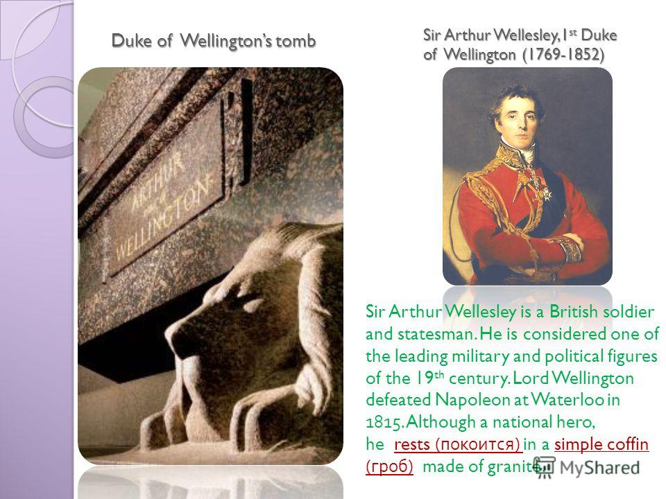 Sir Arthur Wellesley,1 st Duke of Wellington (1769-1852) Duke of Wellingtons tomb Sir Arthur Wellesley is a British soldier and statesman. He is considered one of the leading military and political figures of the 19 th century. Lord Wellington defeat