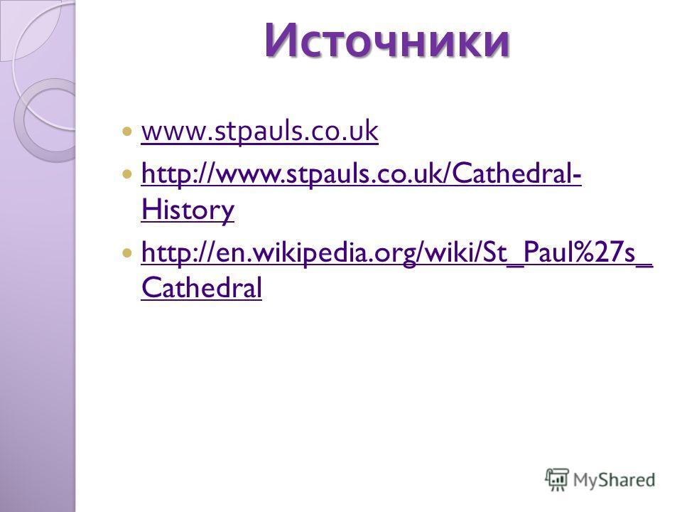 Источники www.stpauls.co.uk http://www.stpauls.co.uk/Cathedral- History http://www.stpauls.co.uk/Cathedral- History http://en.wikipedia.org/wiki/St_Paul%27s_ Cathedral http://en.wikipedia.org/wiki/St_Paul%27s_ Cathedral
