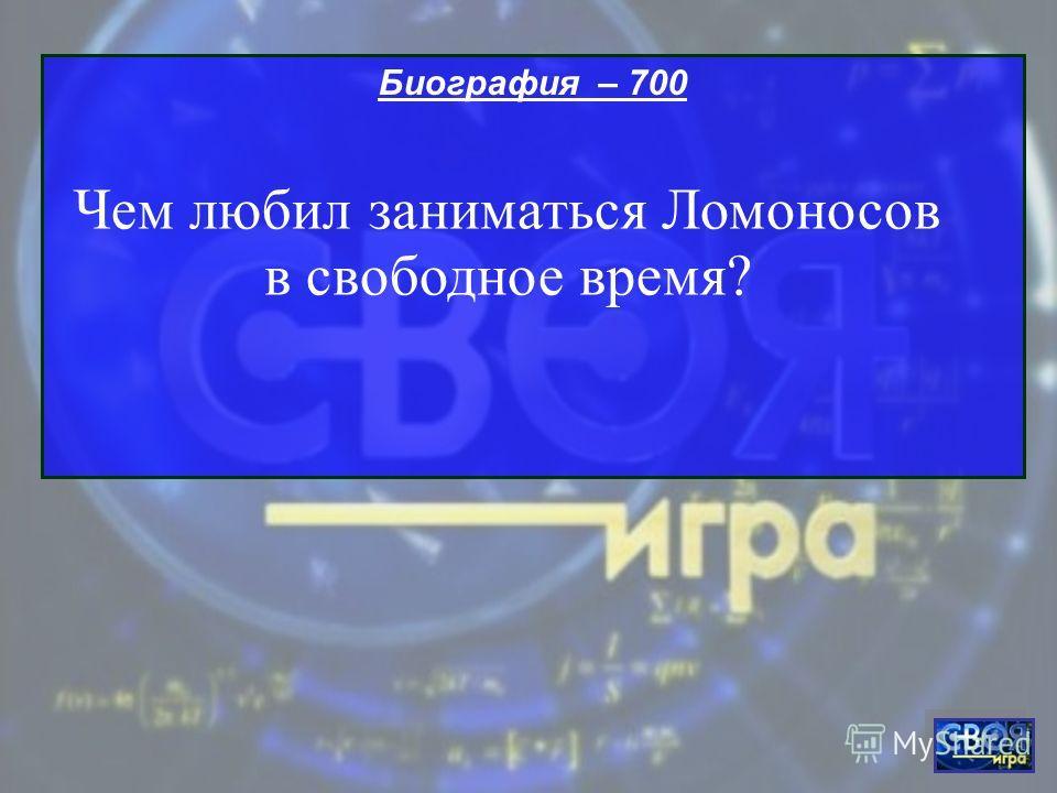 Биография – 700 Чем любил заниматься Ломоносов в свободное время?