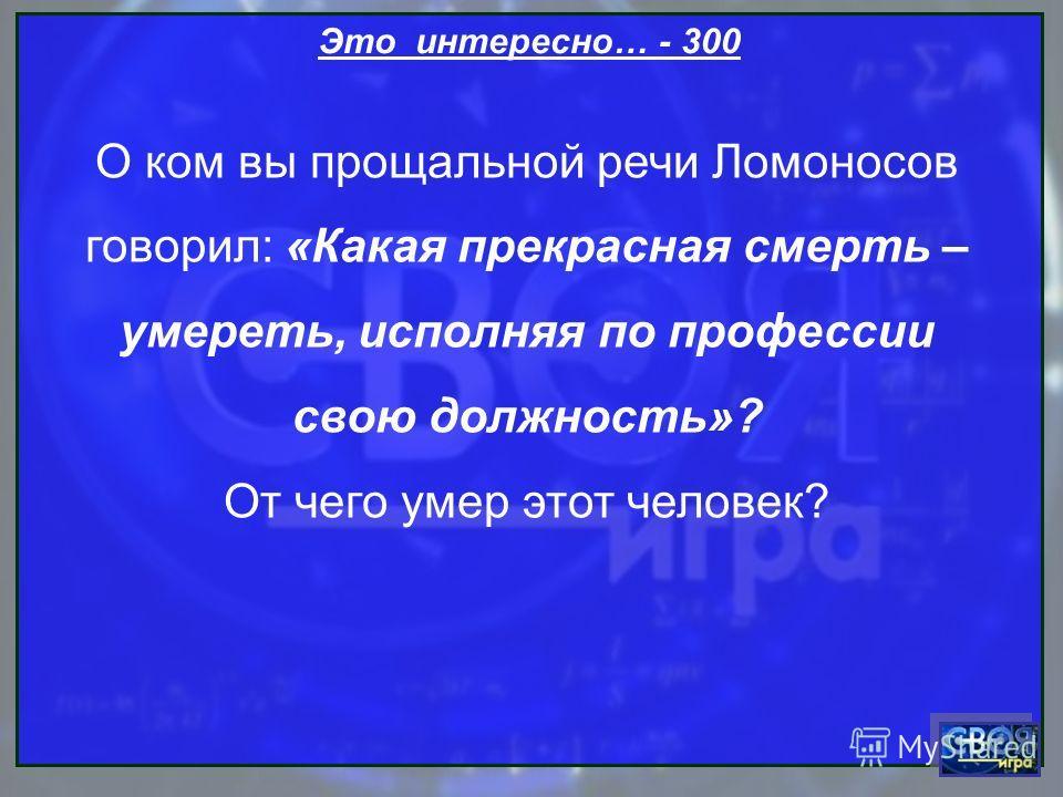 Это интересно… - 300 О ком вы прощальной речи Ломоносов говорил: «Какая прекрасная смерть – умереть, исполняя по профессии свою должность»? От чего умер этот человек?