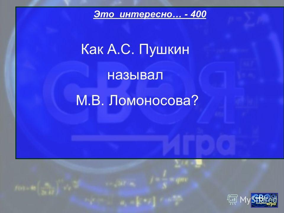 Это интересно… - 400 Как А.С. Пушкин называл М.В. Ломоносова?