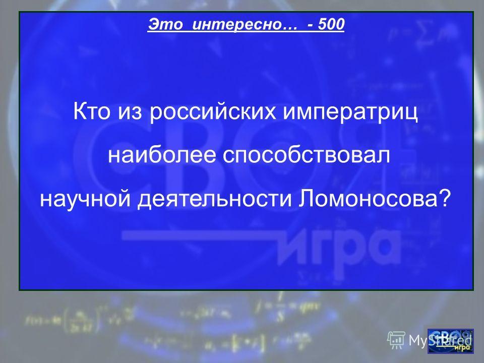 Это интересно… - 500. Кто из российских императриц наиболее способствовал научной деятельности Ломоносова?