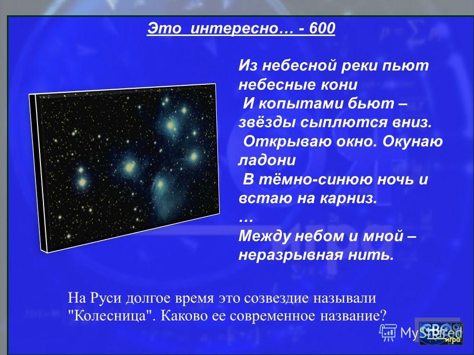 Это интересно… - 600 Из небесной реки пьют небесные кони И копытами бьют – звёзды сыплются вниз. Открываю окно. Окунаю ладони В тёмно-синюю ночь и встаю на карниз. … Между небом и мной – неразрывная нить. На Руси долгое время это созвездие называли