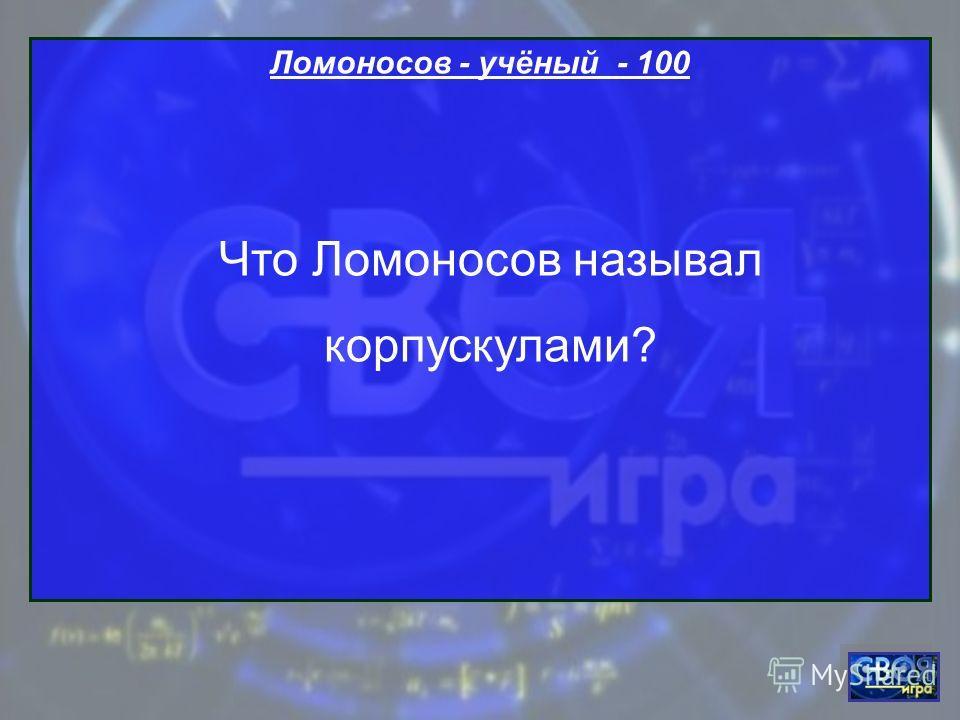 Ломоносов - учёный - 100 Что Ломоносов называл корпускулами?